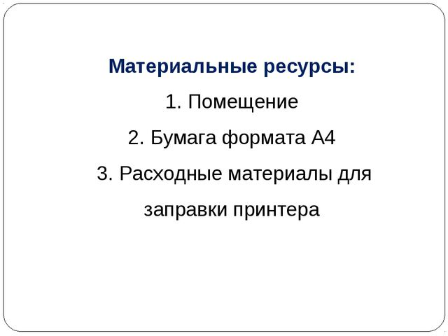 Материальные ресурсы: 1. Помещение 2. Бумага формата А4 3. Расходные материал...