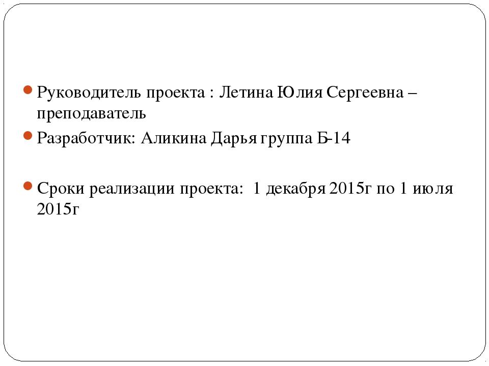 Руководитель проекта : Летина Юлия Сергеевна – преподаватель Разработчик: Ал...