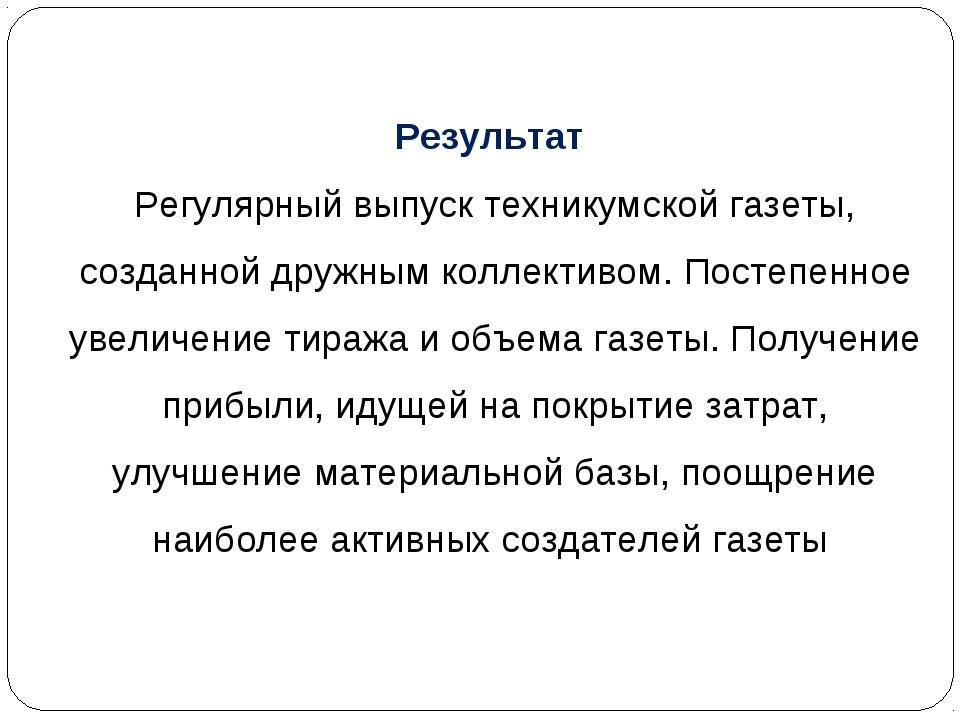 Результат Регулярный выпуск техникумской газеты, созданной дружным коллективо...