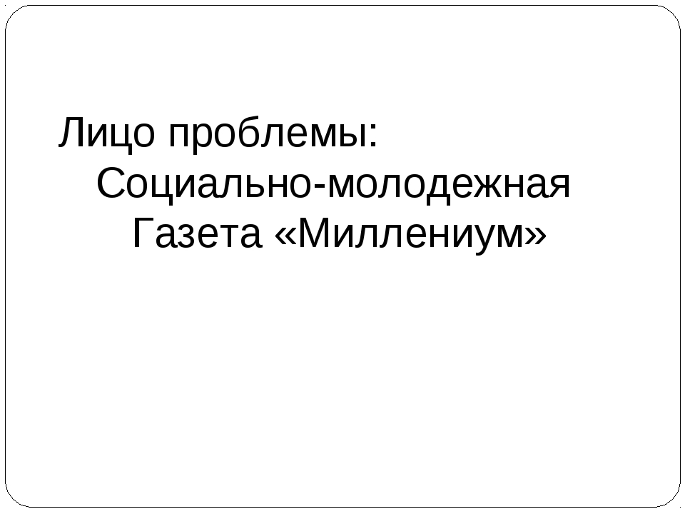 Лицо проблемы: Социально-молодежная Газета «Миллениум»