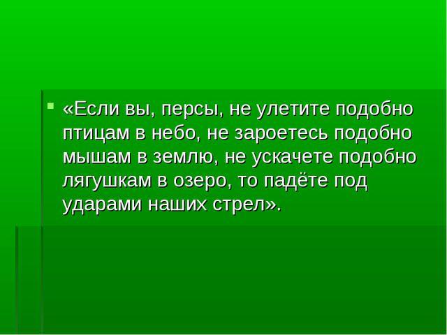 «Если вы, персы, не улетите подобно птицам в небо, не зароетесь подобно мышам...