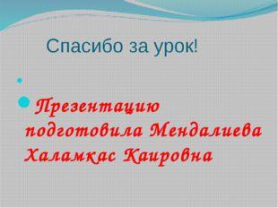 Спасибо за урок! Презентацию подготовила Мендалиева Халамкас Каировна