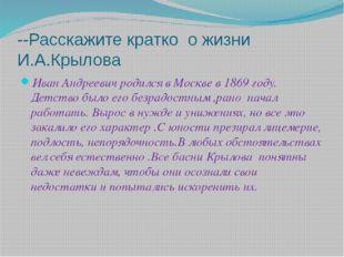 --Расскажите кратко о жизни И.А.Крылова Иван Андреевич родился в Москве в 186