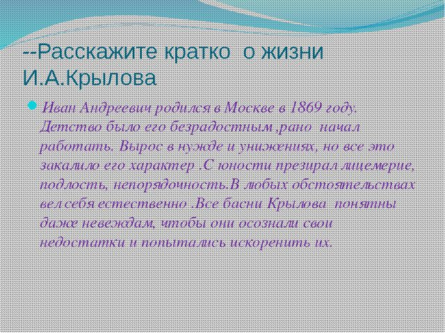 --Расскажите кратко о жизни И.А.Крылова Иван Андреевич родился в Москве в 186...