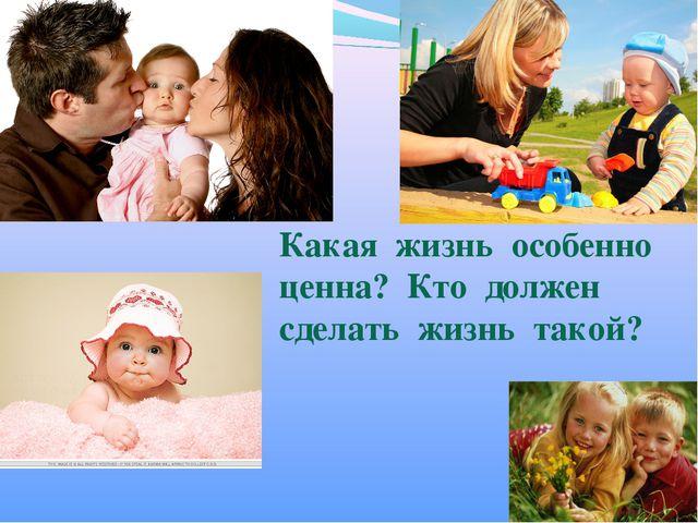 Какая жизнь особенно ценна? Кто должен сделать жизнь такой?