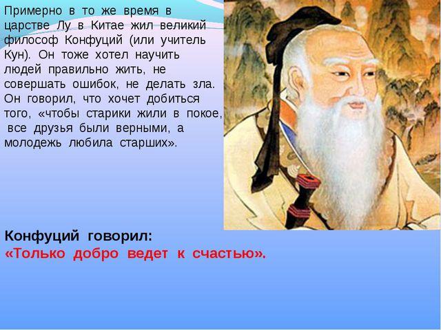 Примерно в то же время в царстве Лу в Китае жил великий философ Конфуций (или...