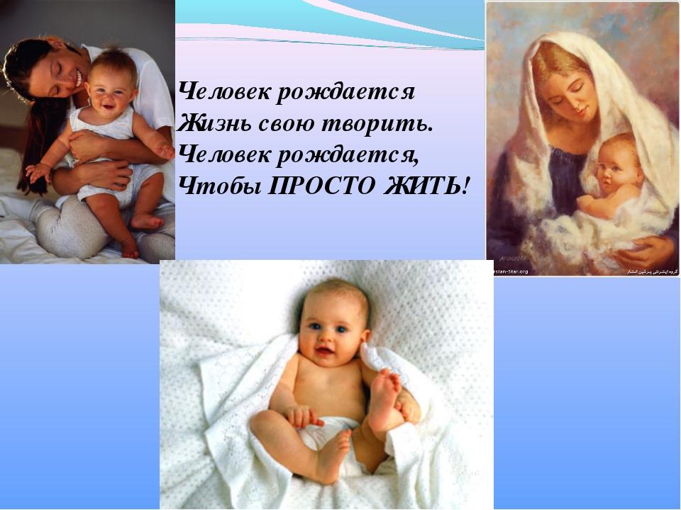 Человек рождается Жизнь свою творить. Человек рождается, Чтобы ПРОСТО ЖИТЬ!