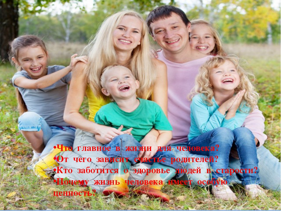 Что главное в жизни для человека? От чего зависит счастье родителей? Кто забо...
