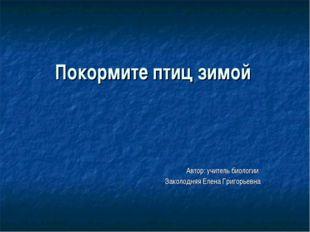 Покормите птиц зимой Автор: учитель биологии Заколодняя Елена Григорьевна