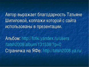 Автор выражает благодарность Татьяне Шипиловой, коллажи которой с сайта испол
