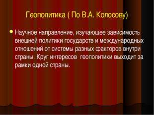 Геополитика ( По В.А. Колосову) Научное направление, изучающее зависимость вн