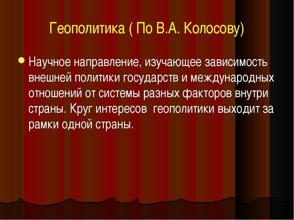 Геополитика ( По В.А. Колосову) Научное направление, изучающее зависимость вн...