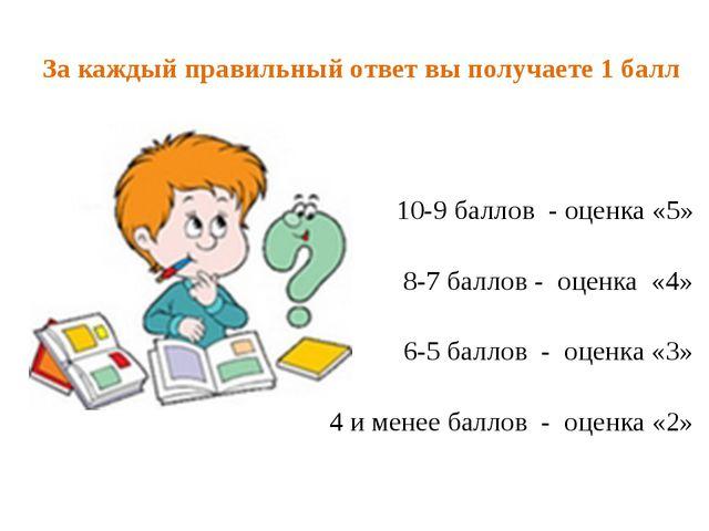 За каждый правильный ответ вы получаете 1 балл 10-9 баллов - оценка «5» 8-7...