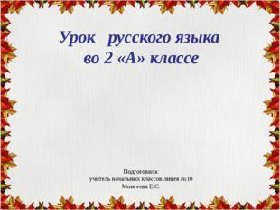 Урок русского языка во 2 «А» классе Подготовила: учитель начальных классов л