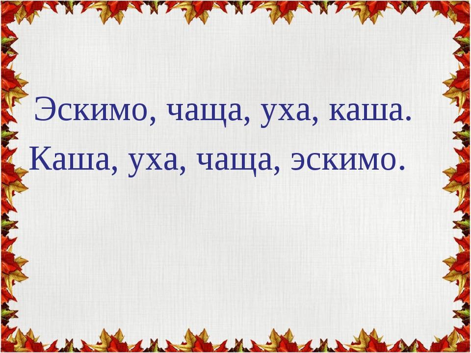 Эскимо, чаща, уха, каша. Каша, уха, чаща, эскимо.