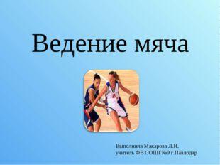 Ведение мяча Выполнила Макарова Л.Н. учитель ФВ СОШГ№9 г.Павлодар