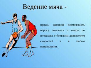 Ведение мяча - прием, дающий возможность игроку двигаться с мячом по площадке
