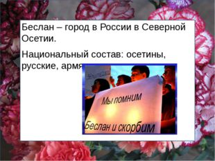 Беслан – город в России в Северной Осетии. Национальный состав: осетины, русс