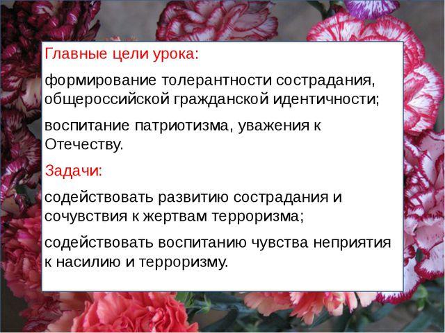 Главные цели урока: формирование толерантности сострадания, общероссийской гр...