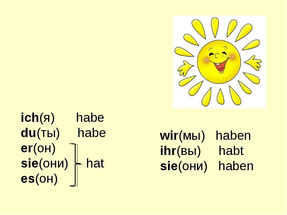 ich(я) habe du(ты) habe er(он) sie(они) hat es(он) wir(мы) haben ihr(вы) habt...