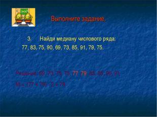 Выполните задание. 3. Найди медиану числового ряда: 77, 83, 75, 90, 69, 73, 8