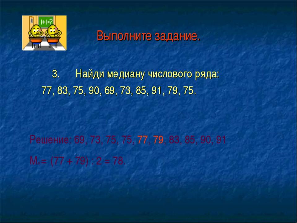 Выполните задание. 3. Найди медиану числового ряда: 77, 83, 75, 90, 69, 73, 8...