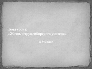 Тема урока: «Жизнь и труд сибирского учителя» 8-9 класс