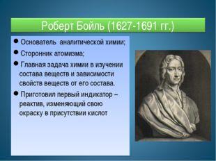 Основатель аналитической химии; Сторонник атомизма; Главная задача химии в из
