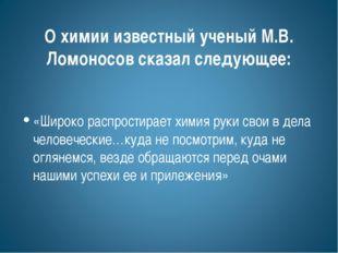 О химии известный ученый М.В. Ломоносов сказал следующее: «Широко распростира