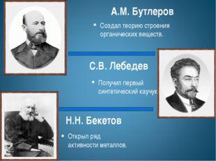 Н.Н. Бекетов Открыл ряд активности металлов. С.В. Лебедев Получил первый синт