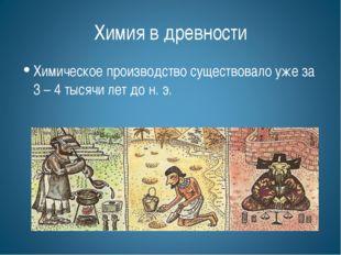 Химия в древности Химическое производство существовало уже за 3 – 4 тысячи ле