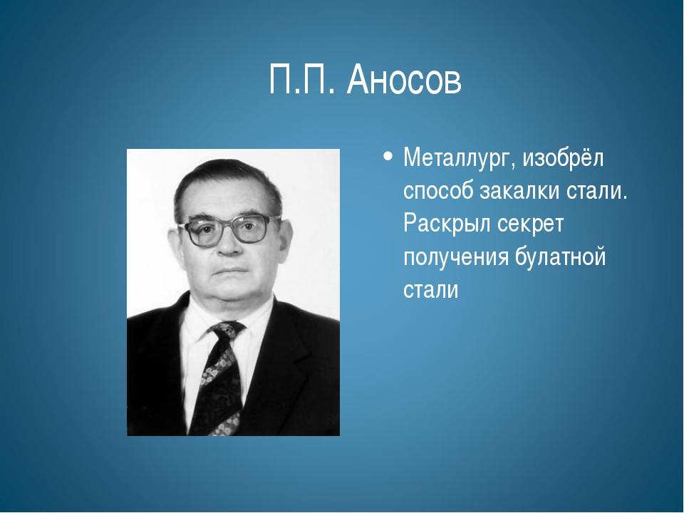 П.П. Аносов Металлург, изобрёл способ закалки стали. Раскрыл секрет получения...