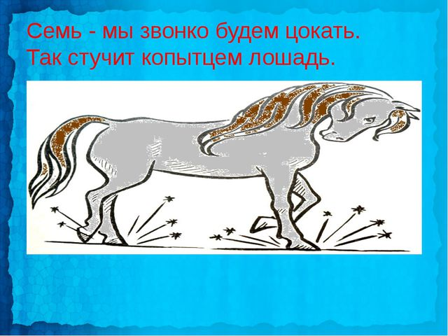 Семь - мы звонко будем цокать. Так стучит копытцем лошадь.