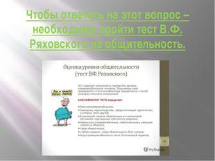 Чтобы ответить на этот вопрос – необходимо пройти тест В.Ф. Ряховского на общ