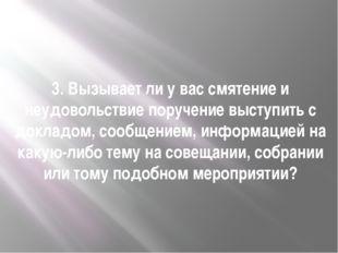 3. Вызывает ли у вас смятение и неудовольствие поручение выступить с докладо