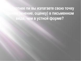 16. Охотнее ли вы излагаете свою точку зрения (мнение, оценку) в письменном в