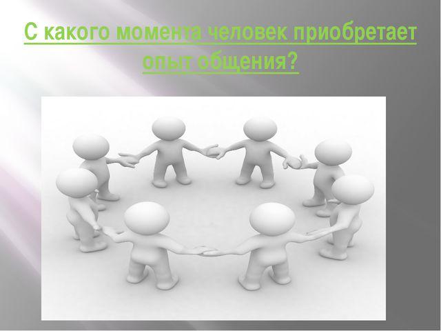 С какого момента человек приобретает опыт общения?