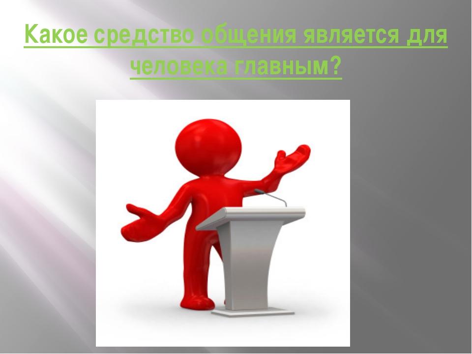 Какое средство общения является для человека главным?