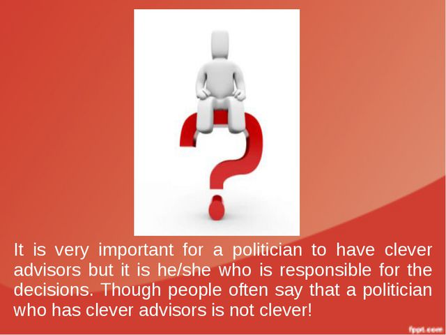 It is very important for a politician to have clever advisors but it is he/sh...