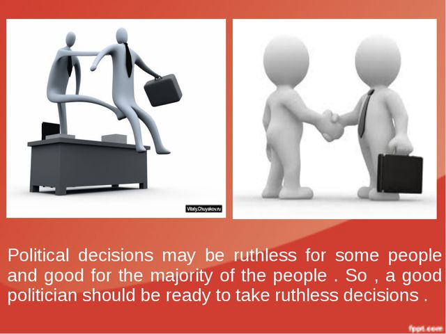Political decisions may be ruthless for some people and good for the majority...