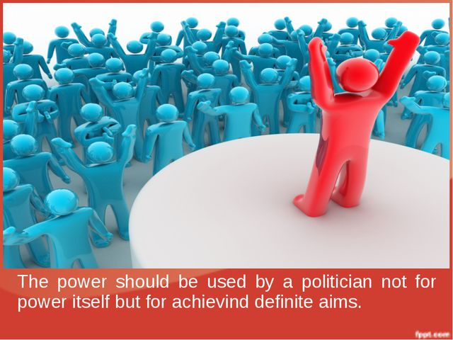 The power should be used by a politician not for power itself but for achievi...