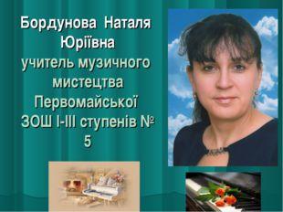 Бордунова Наталя Юріївна учитель музичного мистецтва Первомайської ЗОШ І-ІІІ
