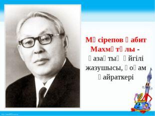 Мүсірепов Ғабит Махмұтұлы - қазақтың әйгілі жазушысы, қоғам қайраткері http: