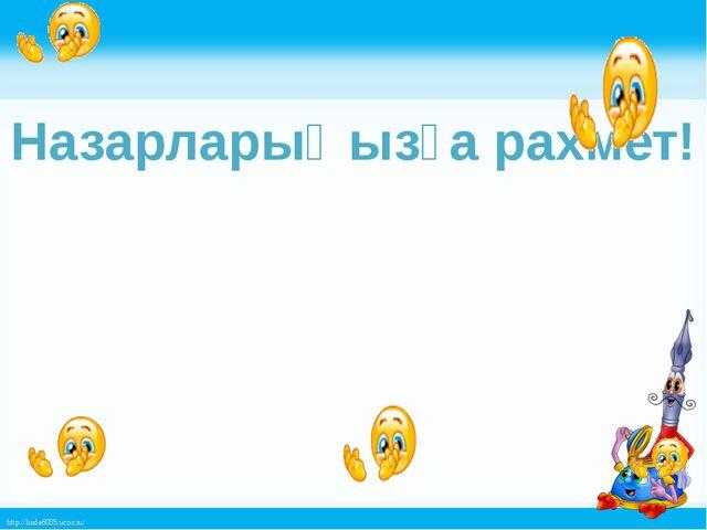 Назарларыңызға рахмет! http://linda6035.ucoz.ru/