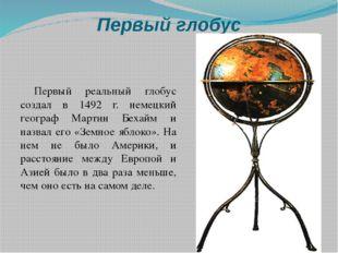 Первый глобус Первый реальный глобус создал в 1492 г. немецкий географ Мартин