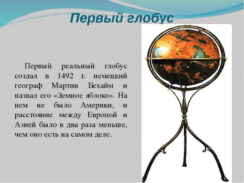 Первый глобус Первый реальный глобус создал в 1492 г. немецкий географ Мартин...