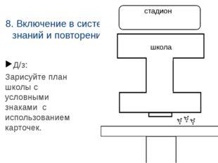 8. Включение в систему знаний и повторение Д/з: Зарисуйте план школы с условн