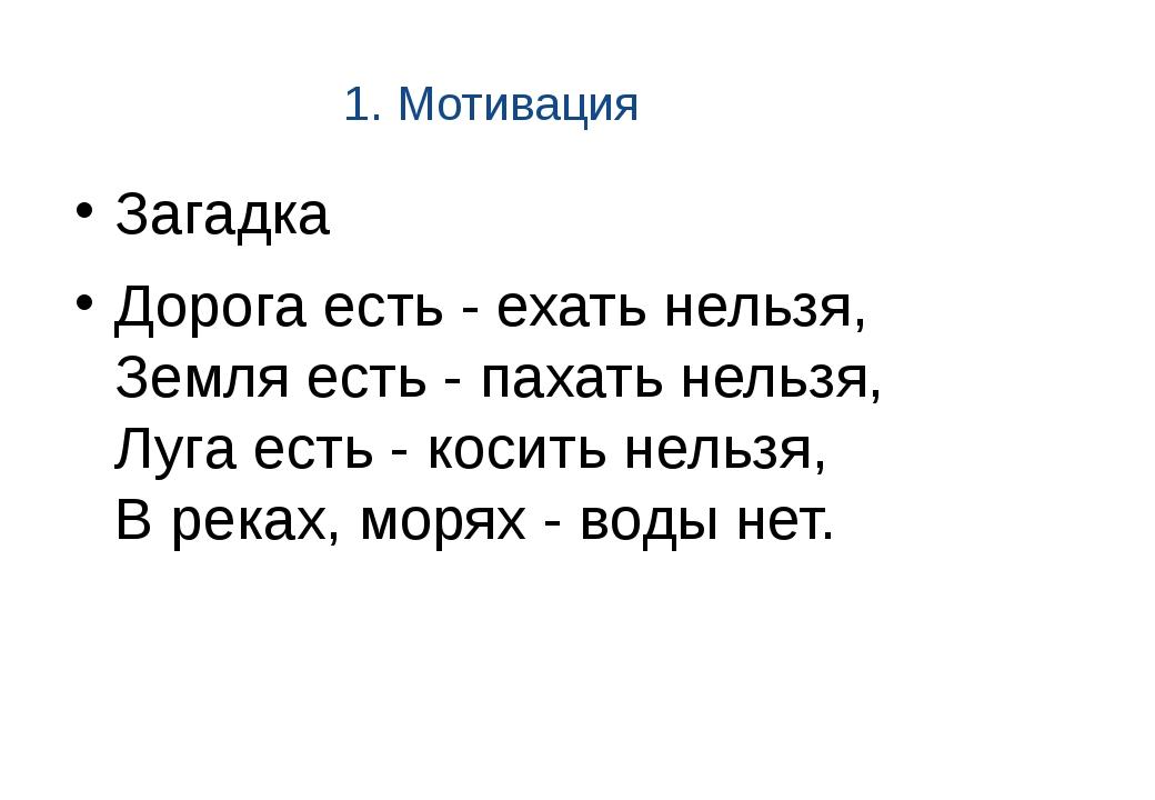 1. Мотивация Загадка Дорога есть - ехать нельзя, Земля есть - пахать нельзя,...