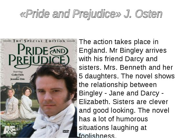 The action takes place in England. Mr Bingley arrives with his friend Darcy a...
