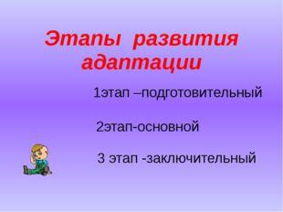 Этапы развития адаптации 1этап –подготовительный 2этап-основной 3 этап -заклю